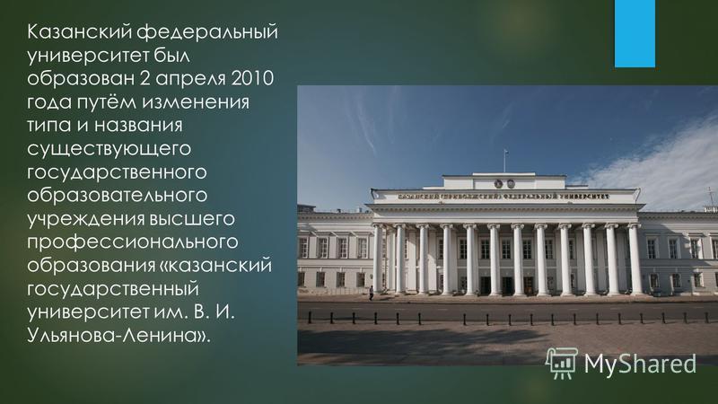 Казанский федеральный университет был образован 2 апреля 2010 года путём изменения тыпа и названия существующего государственного образовательного учреждения высшего профессионального образования «казанский государственный университет им. В. И. Ульян