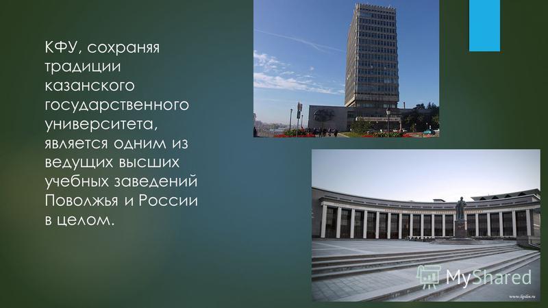 КФУ, сохраняя традиции казанского государственного университета, является одним из ведущих высших учебных заведений Поволжья и России в целом.