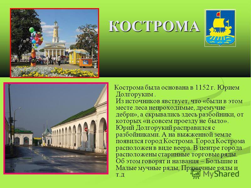 КОСТРОМА Кострома была основана в 1152 г. Юрием Долгоруким. Из источников явствует, что «были в этом месте леса непроходимые, дремучие дебри», а скрывались здесь разбойники, от которых «и совсем проезду не было». Юрий Долгорукий расправился с разбойн