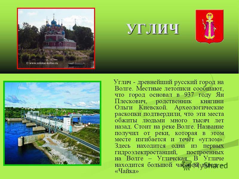 УГЛИЧ Углич - древнейший русский город на Волге. Местные летописи сообщают, что город основал в 937 году Ян Плескович, родственник княгини Ольги Киевской. Археологические раскопки подтвердили, что эти места обжиты людьми много тысяч лет назад. Стоит