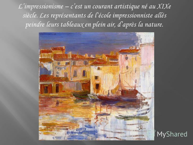 Limpressionisme – cest un courant artistique né au XIXe siècle. Les représentants de lécole impressionniste allés peindre leurs tableaux en plein air, daprès la nature.