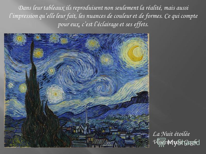 Dans leur tableaux ils reproduisent non seulement la réalité, mais aussi limpression quelle leur fait, les nuances de couleur et de formes. Ce qui compte pour eux, cest léclairage et ses effets. La Nuit étoilée Vincent van Gogh