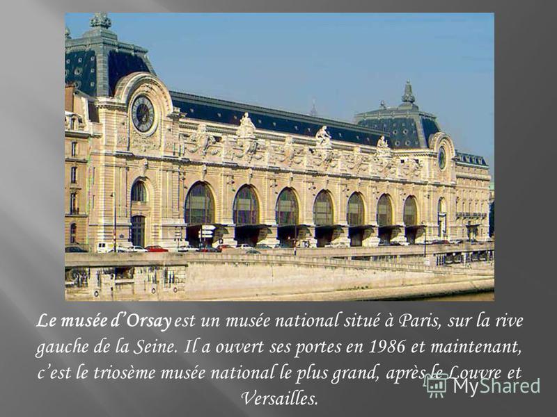 Le musée dOrsay est un musée national situé à Paris, sur la rive gauche de la Seine. Il a ouvert ses portes en 1986 et maintenant, cest le triosème musée national le plus grand, après le Louvre et Versailles.