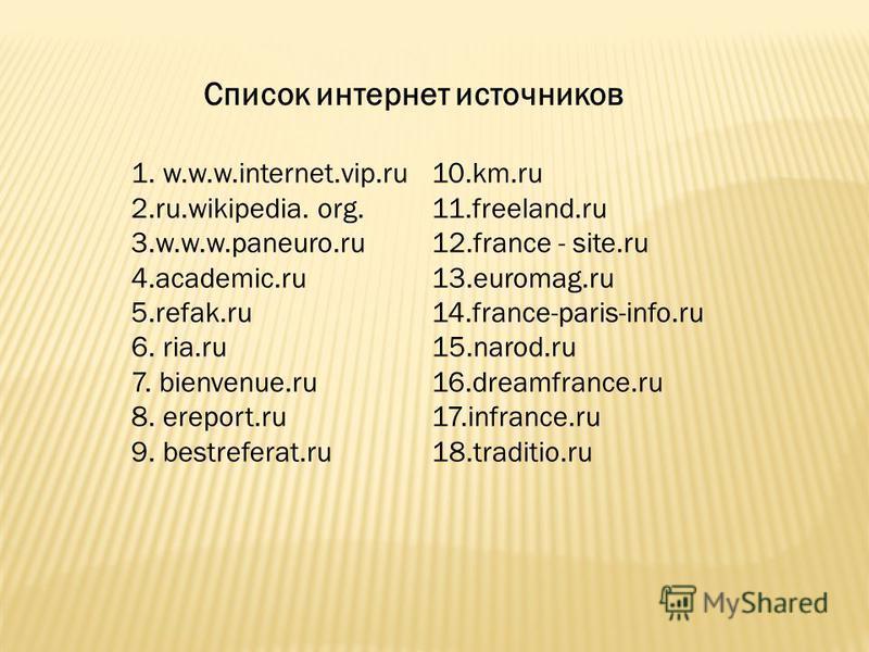1. w.w.w.internet.vip.ru 2.ru.wikipedia. org. 3.w.w.w.paneuro.ru 4.academic.ru 5.refak.ru 6. ria.ru 7. bienvenue.ru 8. ereport.ru 9. bestreferat.ru 10.km.ru 11.freeland.ru 12. france - site.ru 13.euromag.ru 14.france-paris-info.ru 15.narod.ru 16.drea