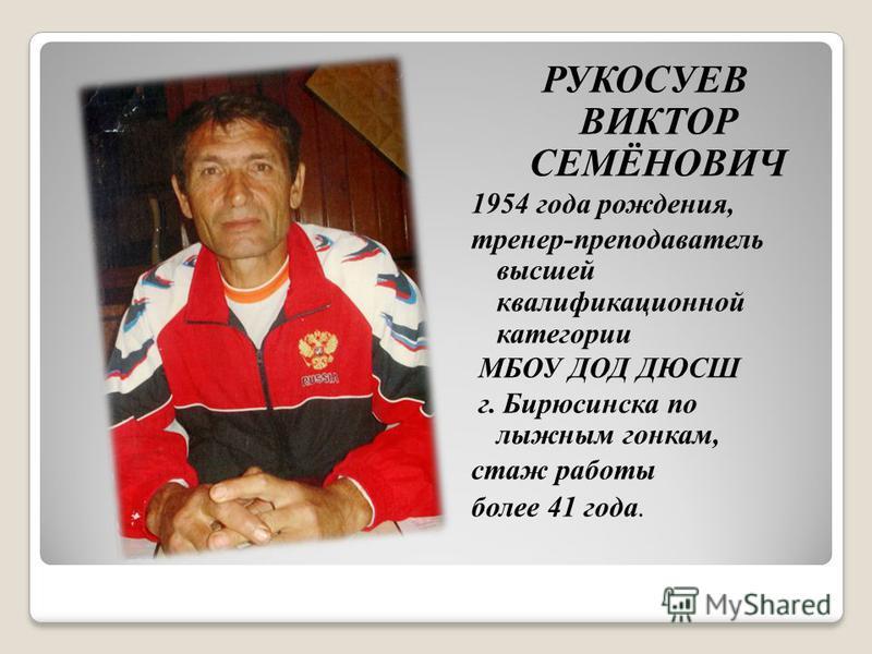 РУКОСУЕВ ВИКТОР СЕМЁНОВИЧ 1954 года рождения, тренер-преподаватель высшей квалификационной категории МБОУ ДОД ДЮСШ г. Бирюсинска по лыжным гонкам, стаж работы более 41 года.