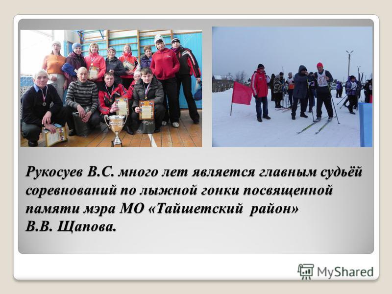 Рукосуев В.С. много лет является главным судьёй соревнований по лыжной гонки посвященной памяти мэра МО «Тайшетский район» В.В. Щапова.