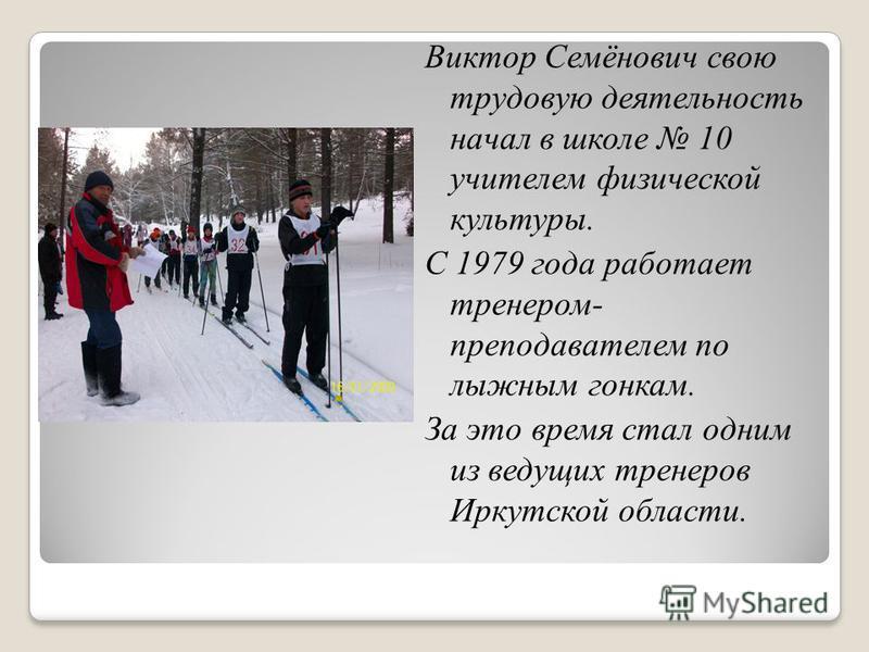 Виктор Семёнович свою трудовую деятельность начал в школе 10 учителем физической культуры. С 1979 года работает тренером- преподавателем по лыжным гонкам. За это время стал одним из ведущих тренеров Иркутской области.