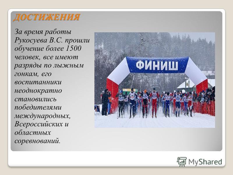 ДОСТИЖЕНИЯ За время работы Рукосуева В.С. прошли обучение более 1500 человек, все имеют разряды по лыжным гонкам, его воспитанники неоднократно становились победителями международных, Всероссийских и областных соревнований.