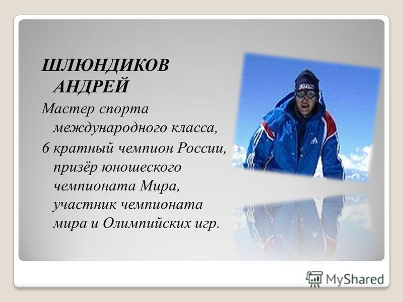 ШЛЮНДИКОВ АНДРЕЙ Мастер спорта международного класса, 6 кратный чемпион России, призёр юношеского чемпионата Мира, участник чемпионата мира и Олимпийских игр.