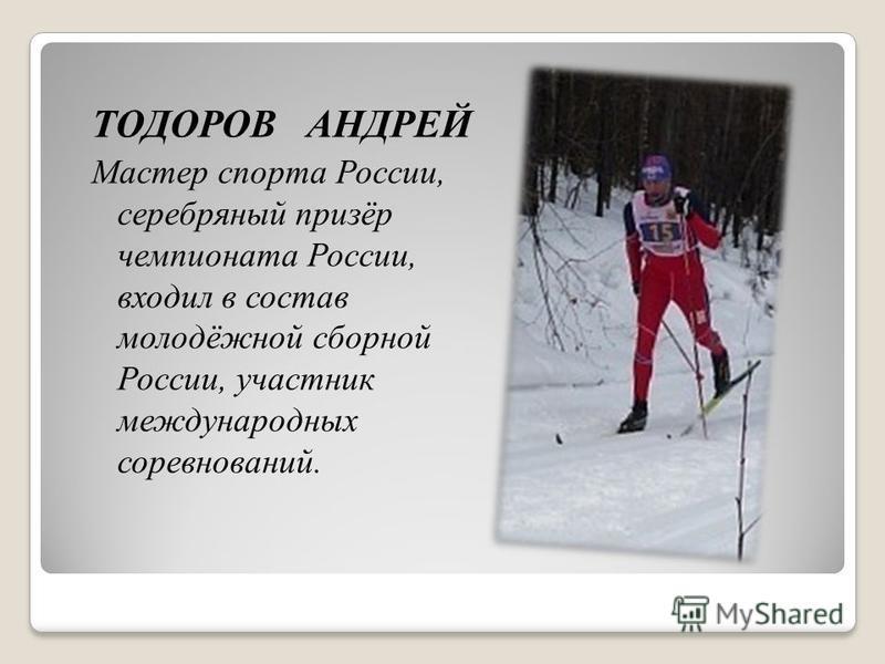 ТОДОРОВ АНДРЕЙ Мастер спорта России, серебряный призёр чемпионата России, входил в состав молодёжной сборной России, участник международных соревнований.