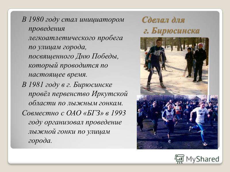 Сделал для г. Бирюсинска В 1980 году стал инициатором проведения легкоатлетического пробега по улицам города, посвященного Дню Победы, который проводится по настоящее время. В 1981 году в г. Бирюсинске провёл первенство Иркутской области по лыжным го