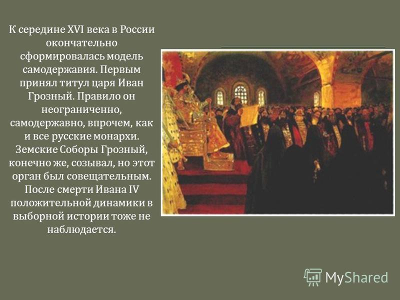 К середине XVI века в России окончательно сформировалась модель самодержавия. Первым принял титул царя Иван Грозный. Правило он неограниченно, самодержавно, впрочем, как и все русские монархи. Земские Соборы Грозный, конечно же, созывал, но этот орга