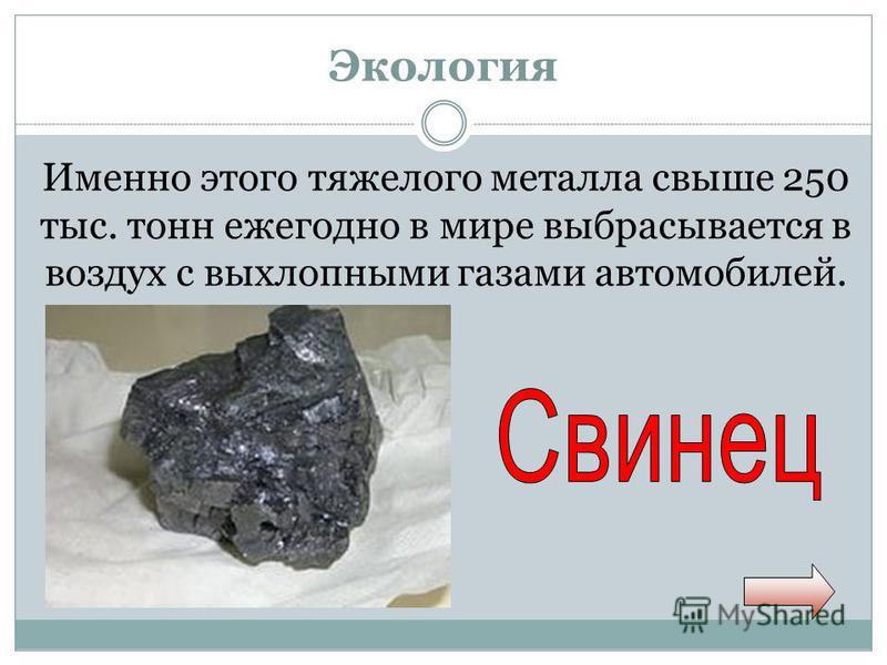 Экология Именно этого тяжелого металла свыше 250 тыс. тонн ежегодно в мире выбрасывается в воздух с выхлопными газами автомобилей.