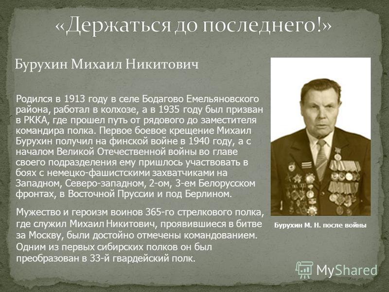 Бурухин Михаил Никитович Родился в 1913 году в селе Бодагово Емельяновского района, работал в колхозе, а в 1935 году был призван в РККА, где прошел путь от рядового до заместителя командира полка. Первое боевое крещение Михаил Бурухин получил на финс