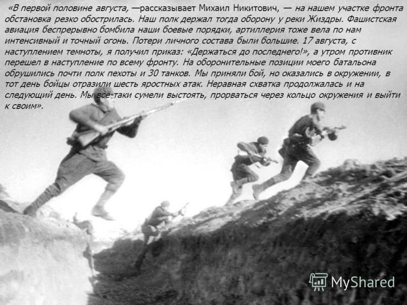 «В первой половине августа, рассказывает Михаил Никитович, на нашем участке фронта обстановка резко обострилась. Наш полк держал тогда оборону у реки Жиздры. Фашистская авиация беспрерывно бомбила наши боевые порядки, артиллерия тоже вела по нам инте
