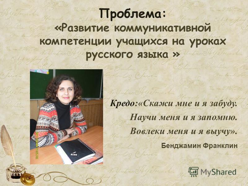 Кредо:«Скажи мне и я забуду. Научи меня и я запомню. Вовлеки меня и я выучу». Бенджамин Франклин Проблема: «Развитие коммуникативной компетенции учащихся на уроках русского языка »
