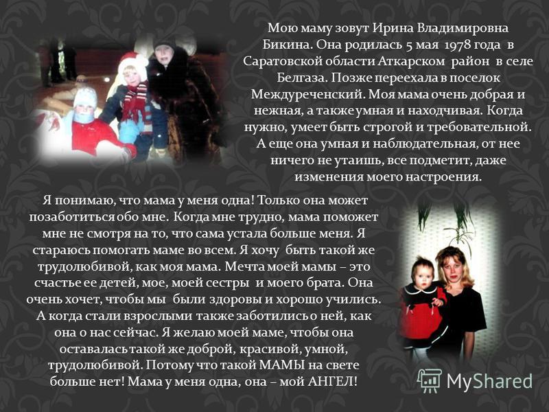 Мою маму зовут Ирина Владимировна Бикина. Она родилась 5 мая 1978 года в Саратовской области Аткарском район в селе Белгаза. Позже переехала в поселок Междуреченский. Моя мама очень добрая и нежная, а также умная и находчивая. Когда нужно, умеет быть