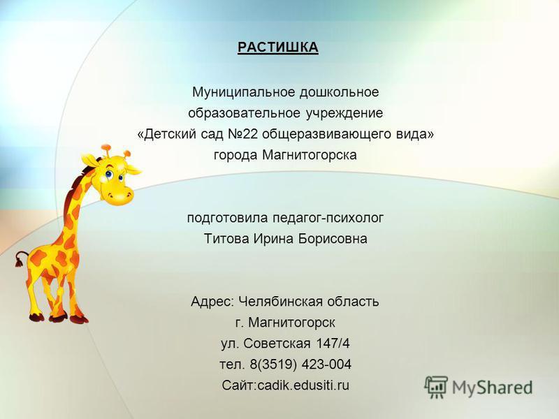 РАСТИШКА Муниципальное дошкольное образовательное учреждение «Детский сад 22 общеразвивающего вида» города Магнитогорска подготовила педагог-психолог Титова Ирина Борисовна Адрес: Челябинская область г. Магнитогорск ул. Советская 147/4 тел. 8(3519) 4