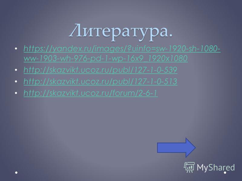 Литература. https://yandex.ru/images/?uinfo=sw-1920-sh-1080- ww-1903-wh-976-pd-1-wp-16x9_1920x1080 https://yandex.ru/images/?uinfo=sw-1920-sh-1080- ww-1903-wh-976-pd-1-wp-16x9_1920x1080 http://skazvikt.ucoz.ru/publ/127-1-0-539 http://skazvikt.ucoz.ru