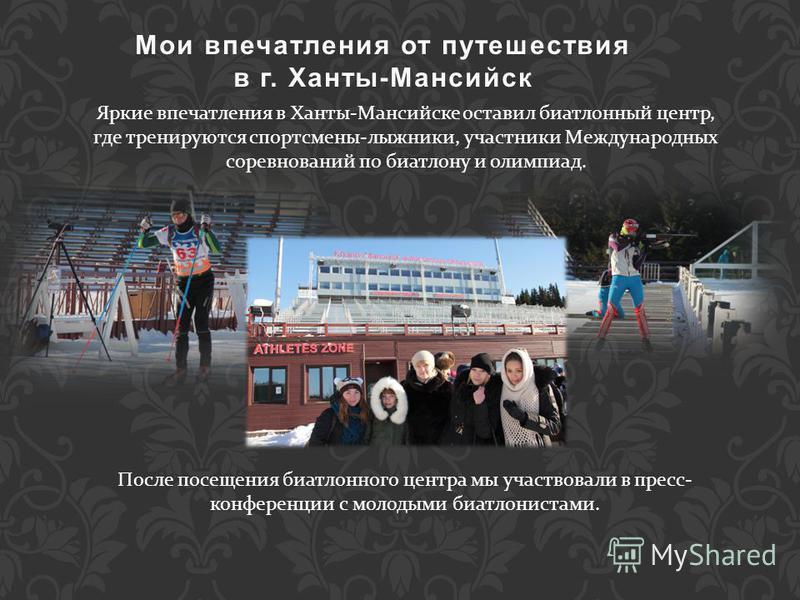 Яркие впечатления в Ханты-Мансийске оставил биатлонный центр, где тренируются спортсмены-лыжники, участники Международных соревнований по биатлону и олимпиад. Мои впечатления от путешествия Мои впечатления от путешествия в г. Ханты-Мансийскв г. Ханты