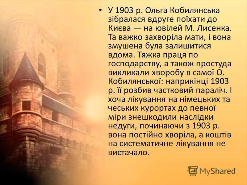 У 1903 р. Ольга Кобилянська зібралася вдруге поїхати до Києва на ювілей М. Лисенка. Та важко захворіла мати, і вона змушена була залишитися вдома. Тяжка праця по господарству, а також простуда викликали хворобу в самої О. Кобилянської: наприкінці 190