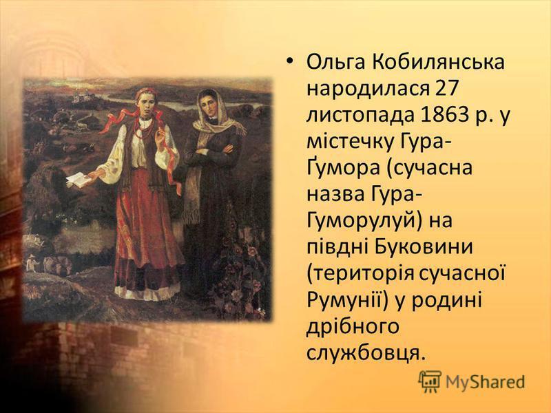 Ольга Кобилянська народилася 27 листопада 1863 р. у містечку Гура- Ґумора (сучасна назва Гура- Гуморулуй) на півдні Буковини (територія сучасної Румунії) у родині дрібного службовця.