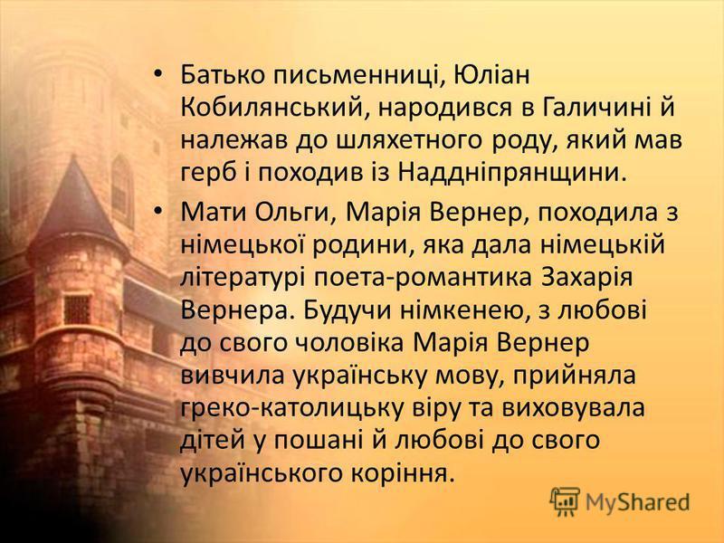 Батько письменниці, Юліан Кобилянський, народився в Галичині й належав до шляхетного роду, який мав герб і походив із Наддніпрянщини. Мати Ольги, Марія Вернер, походила з німецької родини, яка дала німецькій літературі поета-романтика Захарія Вернера