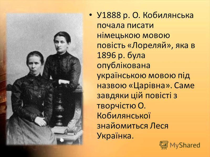 У1888 р. О. Кобилянська почала писати німецькою мовою повість «Лореляй», яка в 1896 р. була опублікована українською мовою під назвою «Царівна». Саме завдяки цій повісті з творчістю О. Кобилянської знайомиться Леся Українка.