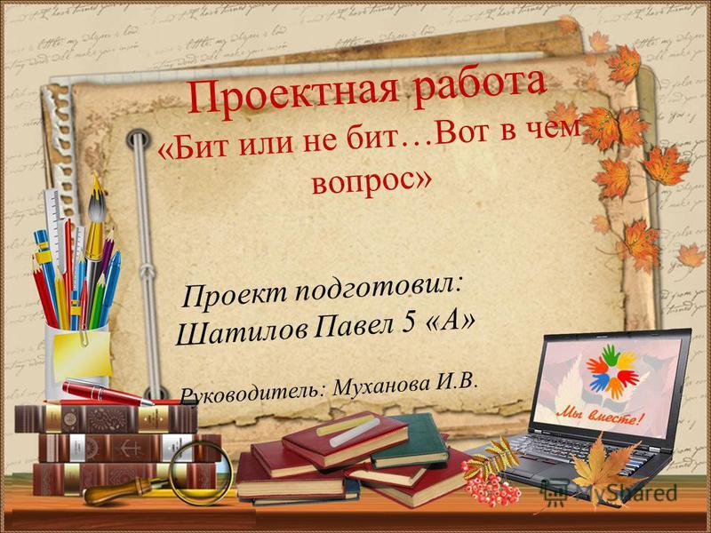 Проект подготовил: Шатилов Павел 5 «А» Руководитель: Муханова И.В. Проектная работа «Бит или не бит…Вот в чем вопрос»