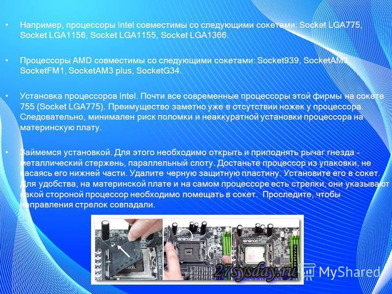 Например, процессоры Intel совместимы со следующими сокетами: Socket LGA775, Socket LGA1156, Socket LGA1155, Socket LGA1366. Процессоры AMD совместимы со следующими сокетами: Socket939, SocketAM3, SocketFM1, SocketAM3 plus, SocketG34. Установка проце