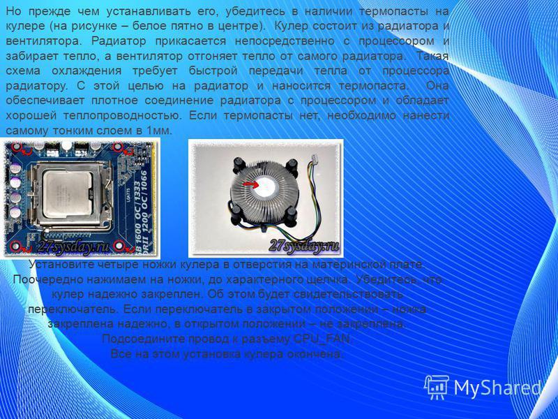 Но прежде чем устанавливать его, убедитесь в наличии термопласты на кулере (на рисунке – белое пятно в центре). Кулер состоит из радиатора и вентилятора. Радиатор прикасается непосредственно с процессором и забирает тепло, а вентилятор отгоняет тепло