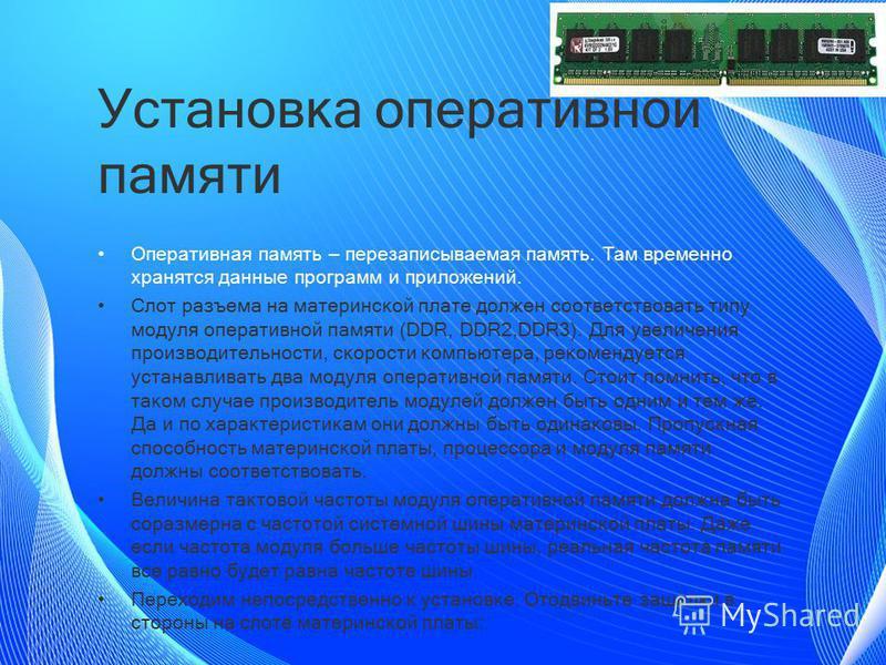 Установка оперативной памяти Оперативная память – перезаписываемая память. Там временно хранятся данные программ и приложений. Слот разъема на материнской плате должен соответствовать типу модуля оперативной памяти (DDR, DDR2,DDR3). Для увеличения пр