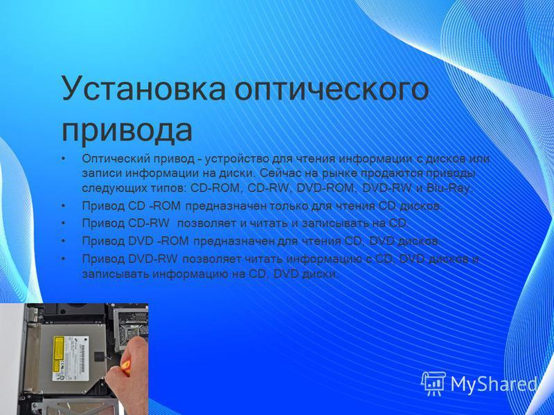Установка оптического привода Оптический привод – устройство для чтения информации с дисков или записи информации на диски. Сейчас на рынке продаются приводы следующих типов: CD-ROM, CD-RW, DVD-ROM, DVD-RW и Blu-Ray. Привод CD –ROM предназначен тольк