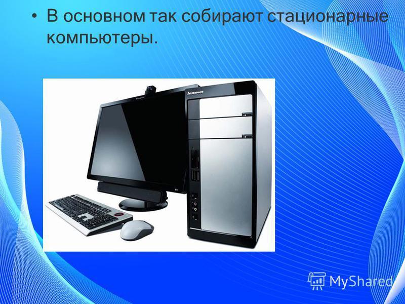 В основном так собирают стационарные компьютеры.