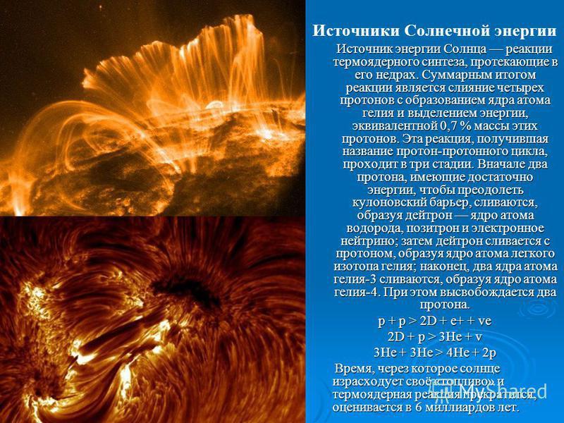 Источники Солнечной энергии Источник энергии Солнца реакции термоядерного синтеза, протекающие в его недрах. Суммарным итогом реакции является слияние четырех протонов с образованием ядра атома гелия и выделением энергии, эквивалентной 0,7 % массы эт