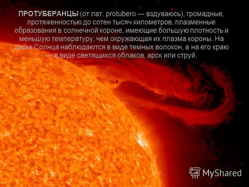 ПРОТУБЕРАНЦЫ (от лат. protubero вздуваюсь), громадные, протяженностью до сотен тысяч километров, плазменные образования в солнечной короне, имеющие большую плотность и меньшую температуру, чем окружающая их плазма короны. На диске Солнца наблюдаются