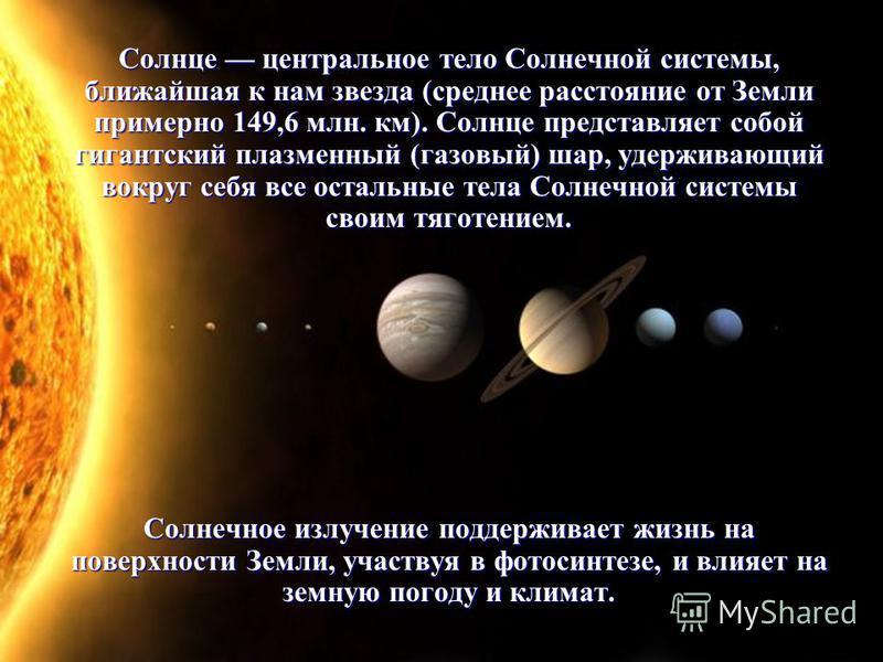 Солнце центральное тело Солнечной системы, ближайшая к нам звезда (среднее расстояние от Земли примерно 149,6 млн. км). Солнце представляет собой гигантский плазменный (газовый) шар, удерживающий вокруг себя все остальные тела Солнечной системы своим