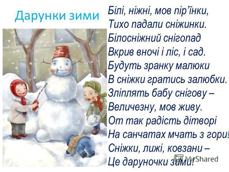 Білі, ніжні, мов пірїнки, Тихо падали сніжинки. Білосніжний снігопад Вкрив вночі і ліс, і сад. Будуть зранку малюки В сніжки гратись залюбки. Зліплять бабу снігову – Величезну, мов живу. От так радість дітворі На санчатах мчать з гори! Сніжки, лижі,