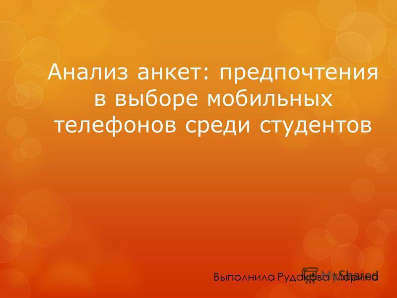 Анализ анкет: предпочтения в выборе мобильных телефонов среди студентов Выполнила Рудакова Марина