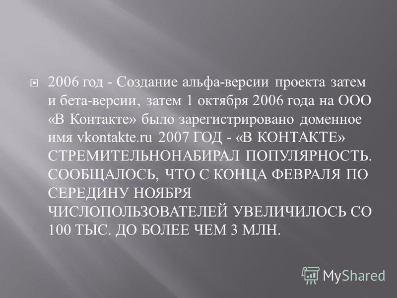 2006 год - Создание альфа - версии проекта затем и бета - версии, затем 1 октября 2006 года на ООО « В Контакте » было зарегистрировано доменное имя vkontakte.ru 2007 ГОД - « В КОНТАКТЕ » СТРЕМИТЕЛЬНОНАБИРАЛ ПОПУЛЯРНОСТЬ. СООБЩАЛОСЬ, ЧТО С КОНЦА ФЕВР