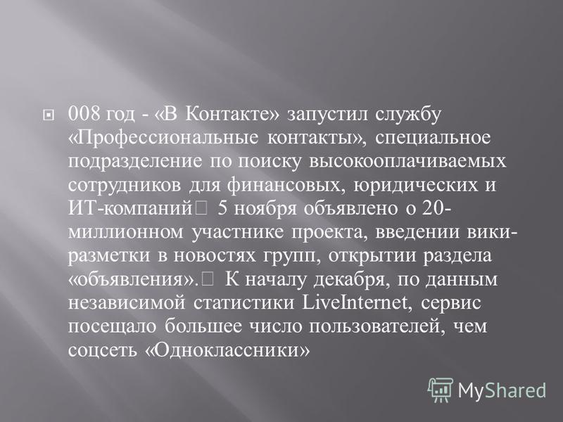 008 год - « В Контакте » запустил службу « Профессиональные контакты », специальное подразделение по поиску высокооплачиваемых сотрудников для финансовых, юридических и ИТ - компаний 5 ноября объявлено о 20- миллионном участнике проекта, введении вик