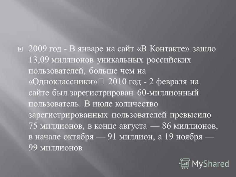 2009 год - В январе на сайт « В Контакте » зашло 13,09 миллионов уникальных российских пользователей, больше чем на « Одноклассники » 2010 год - 2 февраля на сайте был зарегистрирован 60- миллионный пользователь. В июле количество зарегистрированных