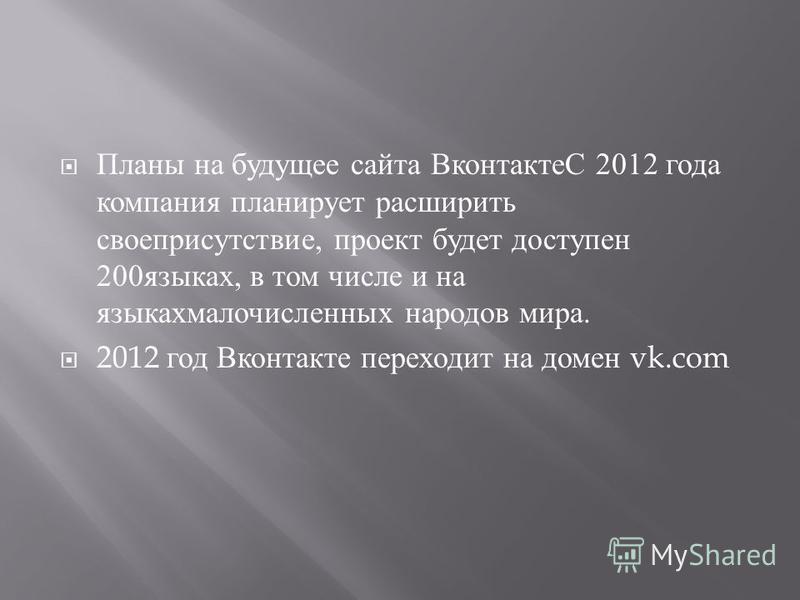 Планы на будущее сайта ВконтактеС 2012 года компания планирует расширить свое присутствие, проект будет доступен 200 языках, в том числе и на языках малочисленных народов мира. 2012 год Вконтакте переходит на домен vk.com