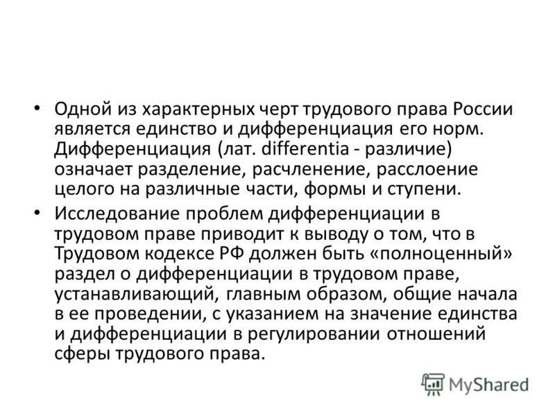 Одной из характерных черт трудового права России является единство и дифференциация его норм. Дифференциация (лат. differentia - различие) означает разделение, расчленение, расслоение целого на различные части, формы и ступени. Исследование проблем д