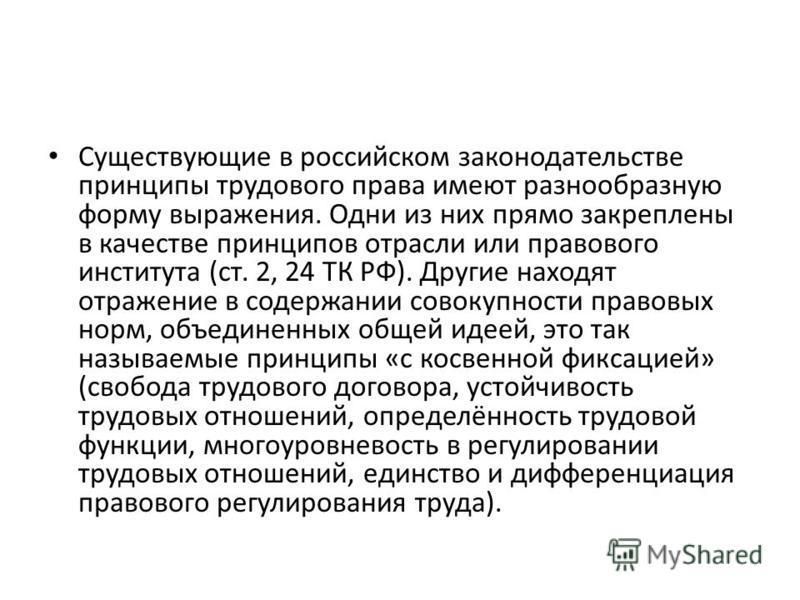 Существующие в российском законодательстве принципы трудового права имеют разнообразную форму выражения. Одни из них прямо закреплены в качестве принципов отрасли или правового института (ст. 2, 24 ТК РФ). Другие находят отражение в содержании совоку