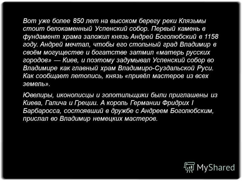 Вот уже более 850 лет на высоком берегу реки Клязьмы стоит белокаменный Успенский собор. Первый камень в фундамент храма заложил князь Андрей Боголюбский в 1158 году. Андрей мечтал, чтобы его стольный град Владимир в своём могуществе и богатстве затм
