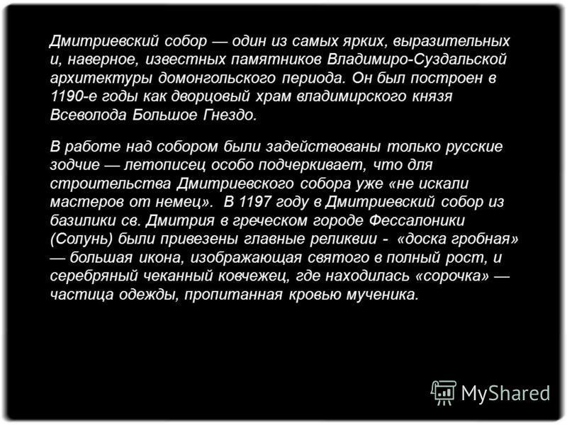 Дмитриевский собор один из самых ярких, выразительных и, наверное, известных памятников Владимиро-Суздальской архитектуры домонгольского периода. Он был построен в 1190-е годы как дворцовый храм владимирского князя Всеволода Большое Гнездо. В работе