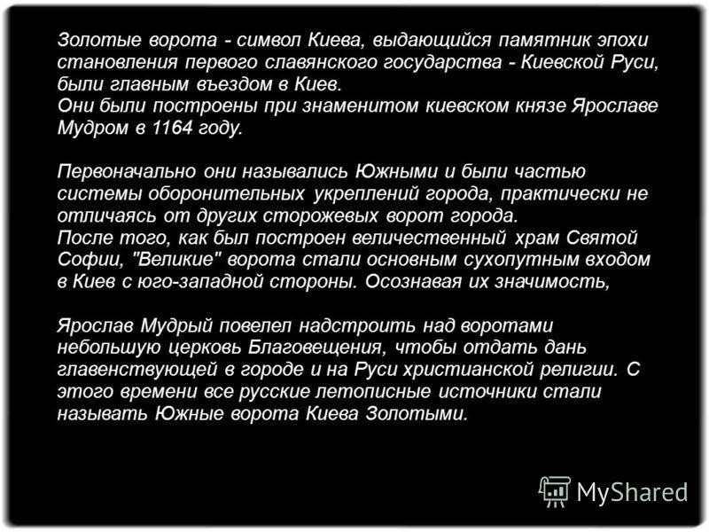 Золотые ворота - символ Киева, выдающийся памятник эпохи становления первого славянского государства - Киевской Руси, были главным въездом в Киев. Они были построены при знаменитом киевском князе Ярославе Мудром в 1164 году. Первоначально они называл