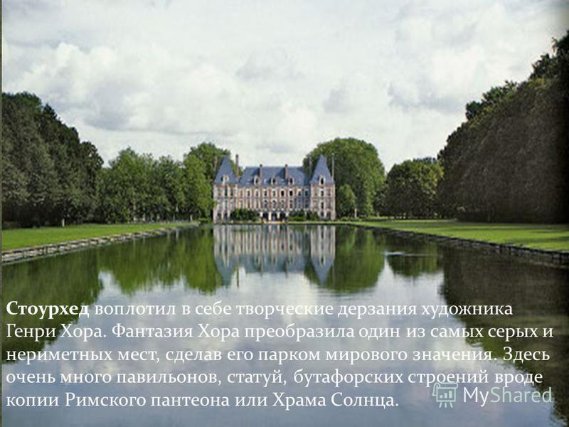 Стоурхед воплотил в себе творческие дерзания художника Генри Хора. Фантазия Хора преобразила один из самых серых и неприметных мест, сделав его парком мирового значения. Здесь очень много павильонов, статуй, бутафорских строений вроде копии Римского