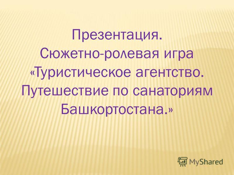 Презентация. Сюжетно-ролевая игра «Туристическое агентство. Путешествие по санаториям Башкортостана.»